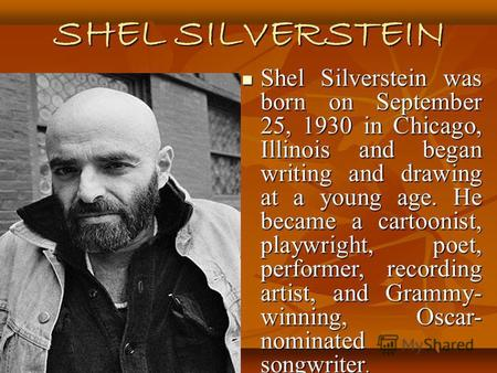 SHEL SILVERSTEIN Shel Silverstein was born on September 25, 1930 in Chicago, Illinois and began writing and drawing at a young age. He became a cartoonist,