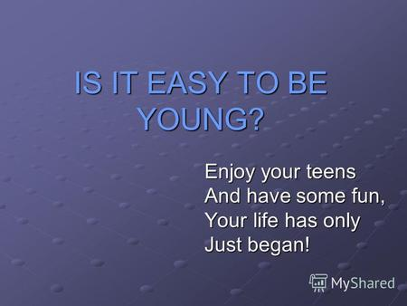 IS IT EASY TO BE YOUNG? Enjoy your teens And have some fun, Your life has only Just began!