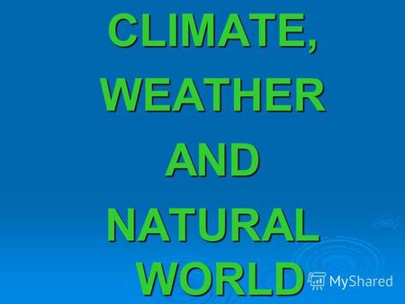CLIMATE,WEATHERAND NATURAL WORLD. DIFFERENT KINDS OF WEATHER.