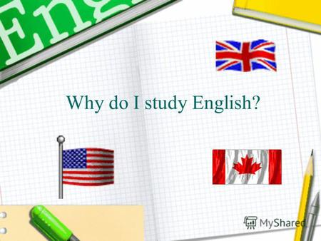 Why do I study English?. In this presentation I will tell you why, where and how do I study English. I hope you will enjoy it!