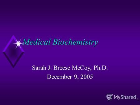 1 Medical Biochemistry Sarah J. Breese McCoy, Ph.D. December 9, 2005.