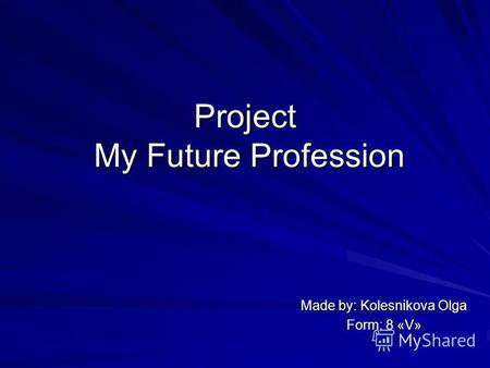 Project My Future Profession Made by: Kolesnikova Olga Form: 8 «V»