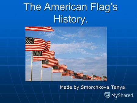 The American Flags History. Made by Smorchkova Tanya Made by Smorchkova Tanya.