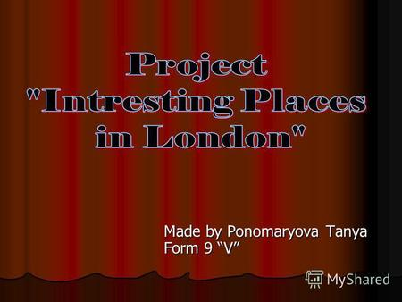 Made by Ponomaryova Tanya Form 9 V. Londons places of interest are well-known throughout the world. Tourists enjoy going sightseeing in London.