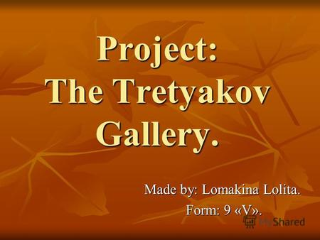 Project: The Tretyakov Gallery. Made by: Lomakina Lolita. Form: 9 «V». Form: 9 «V».