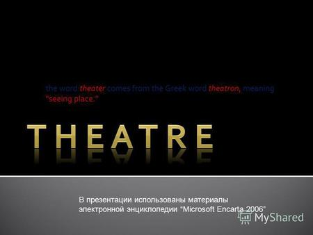 The word theater comes from the Greek word theatron, meaning seeing place. В презентации использованы материалы электронной энциклопедии Microsoft Encarta.