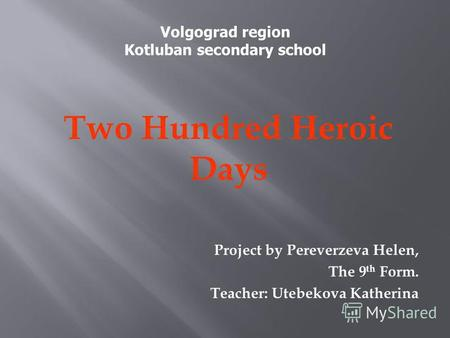 Two Hundred Heroic Days Project by Pereverzeva Helen, The 9 th Form. Teacher: Utebekova Katherina Volgograd region Kotluban secondary school.