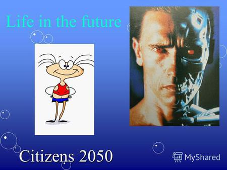 Life in the future Citizens 2050. Short plan 1.People and relationships in the future 2.Education and medicine in the year 2050 3.Space exploration and.
