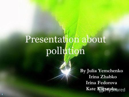 Presentation about pollution By Julia Yemchenko Irina Zhabko Irina Fedorova Kate Klipatska.