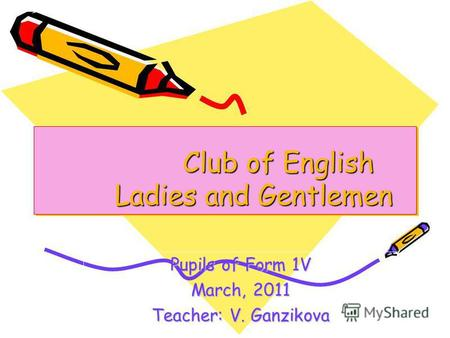 Club of English Ladies and Gentlemen Club of English Ladies and Gentlemen Pupils of Form 1V March, 2011 Teacher: V. Ganzikova.