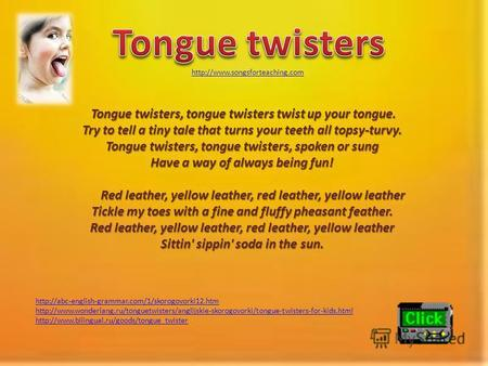 Tongue twisters, tongue twisters twist up your tongue. Try to tell a tiny tale that turns your teeth all topsy-turvy. Tongue twisters, tongue twisters,