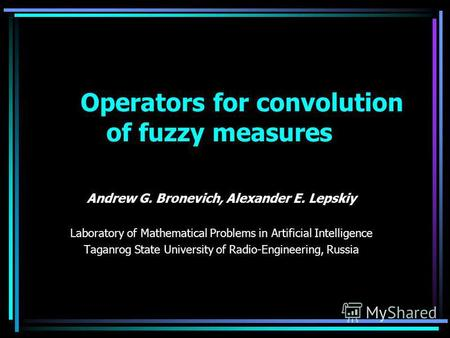 Operators for convolution of fuzzy measures Andrew G. Bronevich, Alexander E. Lepskiy Laboratory of Mathematical Problems in Artificial Intelligence Taganrog.