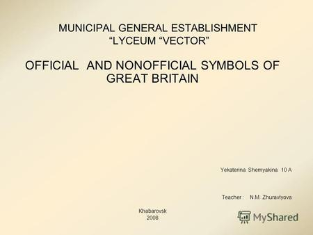 MUNICIPAL GENERAL ESTABLISHMENT LYCEUM VECTOR OFFICIAL AND NONOFFICIAL SYMBOLS OF GREAT BRITAIN Yekaterina Shemyakina 10 A Teacher : N.M. Zhuravlyova Khabarovsk.