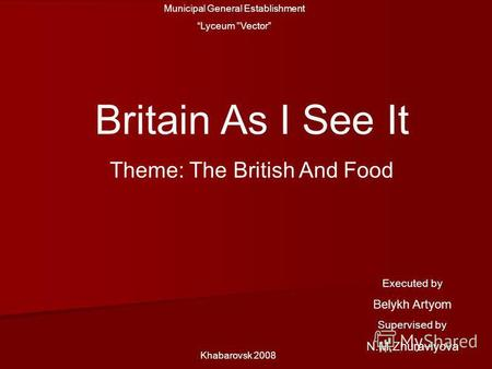 Municipal General Establishment Lyceum Vector Britain As I See It Theme: The British And Food Khabarovsk 2008 Executed by Belykh Artyom Supervised by.