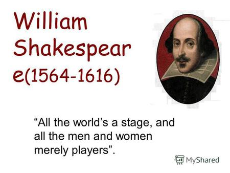 All the worlds a stage, and all the men and women merely players. William Shakespear e (1564-1616)