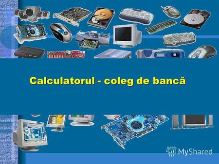 Calculatorul - coleg de bancă. DISPOZITIVE PERIFERICE DISPOZITIVE PERIFERICE DE INTRARE.