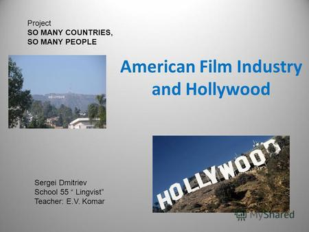 American Film Industry and Hollywood Project SO MANY COUNTRIES, SO MANY PEOPLE Sergei Dmitriev School 55 Lingvist Teacher: E.V. Komar.