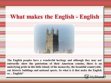 What makes the English - English The English peoples have a wonderful heritage and although they may not outwardly show the patriotism of their American.