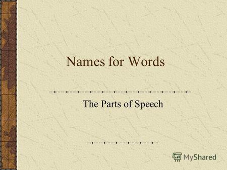 Names for Words The Parts of Speech. Names for Words: Parts of Speech No matter what, words must be put together That makes a sentence Nothing is possible.