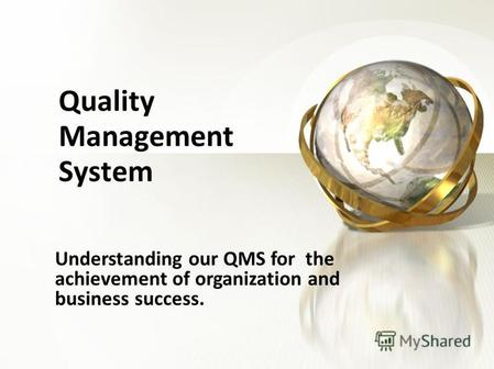 Quality Management System Understanding our QMS for the achievement of organization and business success.