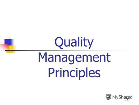 1/21 Quality Management Principles. 2/21 Quality Management Principles Outline Introduction the to 8 QMPs Implication of the principles Application of.