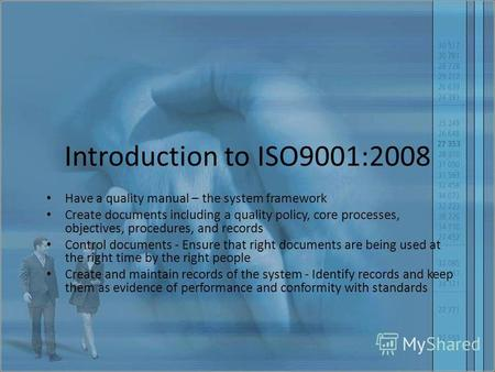 Introduction to ISO9001:2008 Have a quality manual – the system framework Create documents including a quality policy, core processes, objectives, procedures,