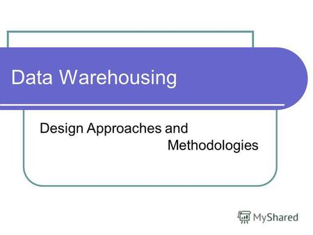Data Warehousing Design Approaches and Methodologies.