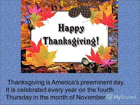 Thanksgiving is America's preeminent day. It is celebrated every year on the fourth Thursday in the month of November.