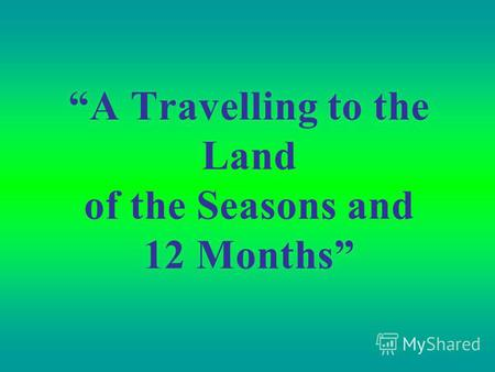 A Travelling to the Land of the Seasons and 12 Months.