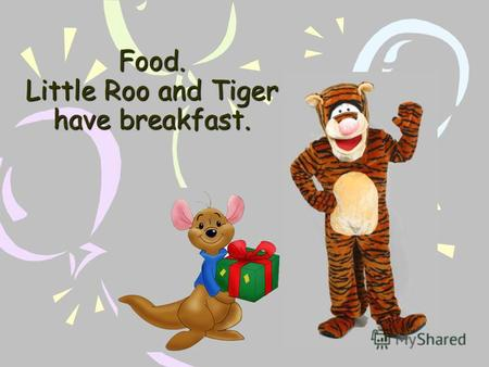 Food. Little Roo and Tiger have breakfast. What is this?