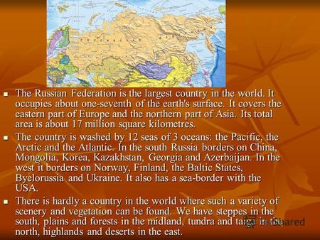 The Russian Federation is the largest country in the world. It occupies about one-seventh of the earth's surface. It covers the eastern part of Europe.