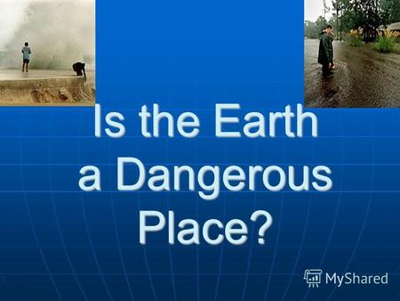 Is the Earth a Dangerous Place?. Natural Disasters Natural Disasters.