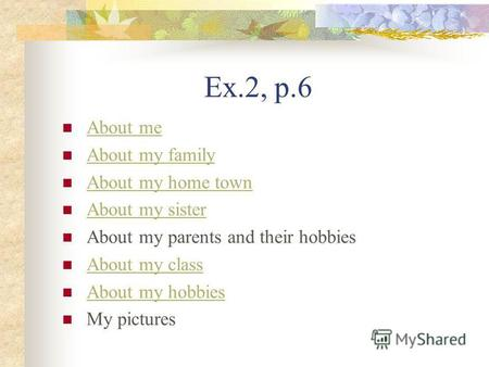 Ex.2, p.6 About me About my family About my home town About my sister About my parents and their hobbies About my class About my hobbies My pictures.