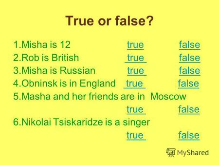 True or false? 1.Misha is 12 true falsetruefalse 2.Rob is British true false true false 3.Misha is Russian true falsetrue false 4.Obninsk is in England.