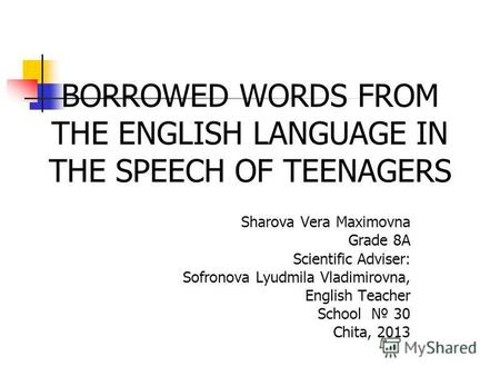 Sharova Vera Maximovna Grade 8A Scientific Adviser: Sofronova Lyudmila Vladimirovna, English Teacher School 30 Chita, 2013 BORROWED WORDS FROM THE ENGLISH.
