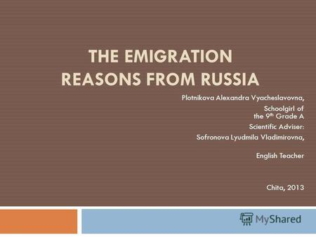 THE EMIGRATION REASONS FROM RUSSIA Plotnikova Alexandra Vyacheslavovna, Schoolgirl of the 9 th Grade A Scientific Adviser: Sofronova Lyudmila Vladimirovna,