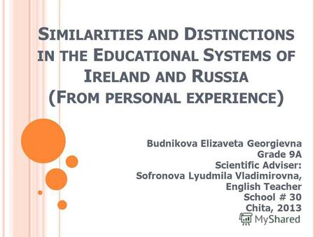 S IMILARITIES AND D ISTINCTIONS IN THE E DUCATIONAL S YSTEMS OF I RELAND AND R USSIA (F ROM PERSONAL EXPERIENCE ) Budnikova Elizaveta Georgievna Grade.