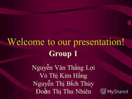 Welcome to our presentation! Group 1 Nguyn Văn Thng Li V õ Th Kim Hng Nguyn Th B í ch Thy Đo à n Th Thu Nhiên.