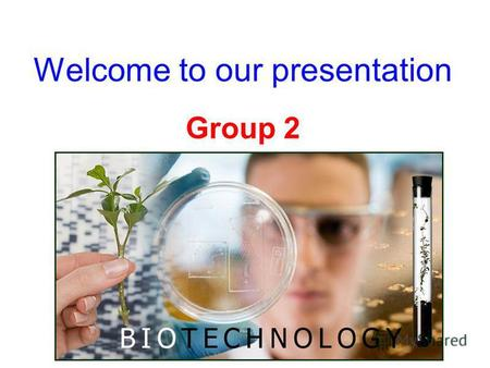 Welcome to our presentation Group 2. I - ABC's Biotechnological Initiatives Geronomics Bioinfomatics.