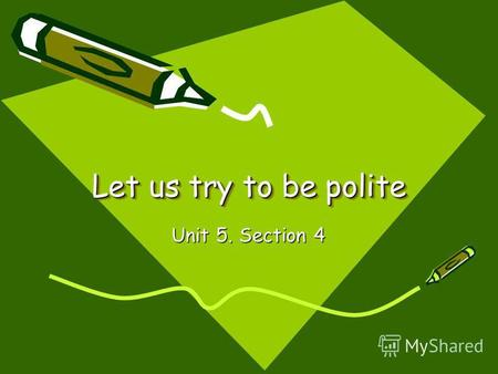 Let us try to be polite Unit 5. Section 4. Let us try to be polite In everything you do Remember always to say please And dont forget thank you!