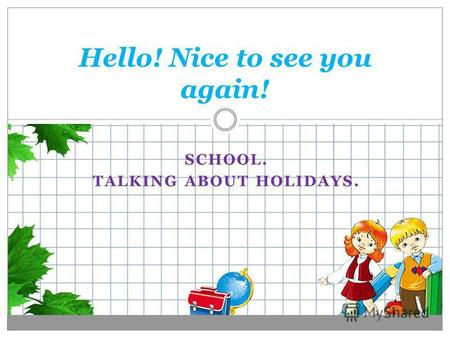 SCHOOL. TALKING ABOUT HOLIDAYS. Hello! Nice to see you again!