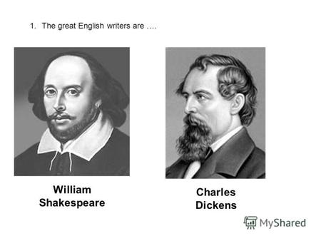 1.The great English writers are …. William Shakespeare Charles Dickens.