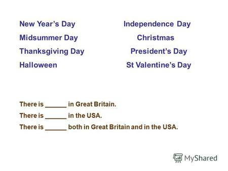 New Years Day Independence Day Midsummer Day Christmas Thanksgiving Day Presidents Day Halloween St Valentines Day There is in Great Britain. There is.