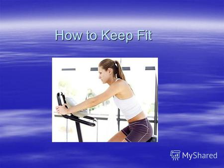 How to Keep Fit. 1.Take a lot of exercise. Physical activity is good for all of us at any age.