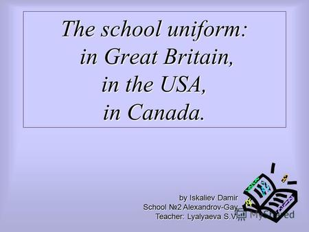 The school uniform: in Great Britain, in the USA, in Canada. by Iskaliev Damir School 2 Alexandrov-Gay Teacher: Lyalyaeva S.V.