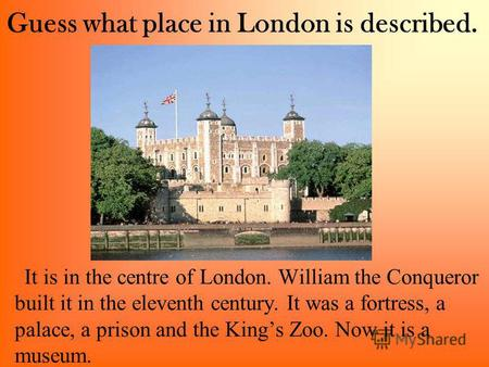 Guess what place in London is described. It is in the centre of London. William the Conqueror built it in the eleventh century. It was a fortress, a palace,