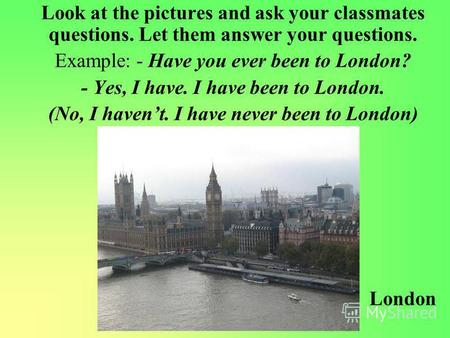 Look at the pictures and ask your classmates questions. Let them answer your questions. Example: - Have you ever been to London? - Yes, I have. I have.