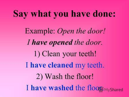 Say what you have done: Example: Open the door! I have opened the door. 1) Clean your teeth! I have cleaned my teeth. 2) Wash the floor! I have washed.
