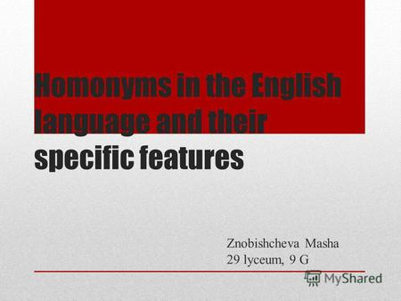 Homonyms in the English language and their specific features Znobishcheva Masha 29 lyceum, 9 G.