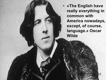 «The English have really everything in common with America nowadays, except, of course, language.» Oscar Wilde.